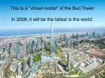 this is a virtual model of the burj tower in 2008 it will be the tallest is the world