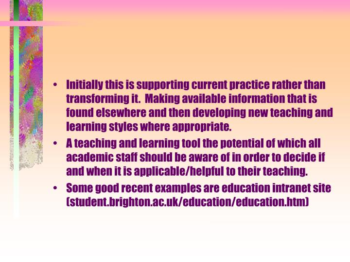 Initially this is supporting current practice rather than transforming it.  Making available information that is found elsewhere and then developing new teaching and learning styles where appropriate.