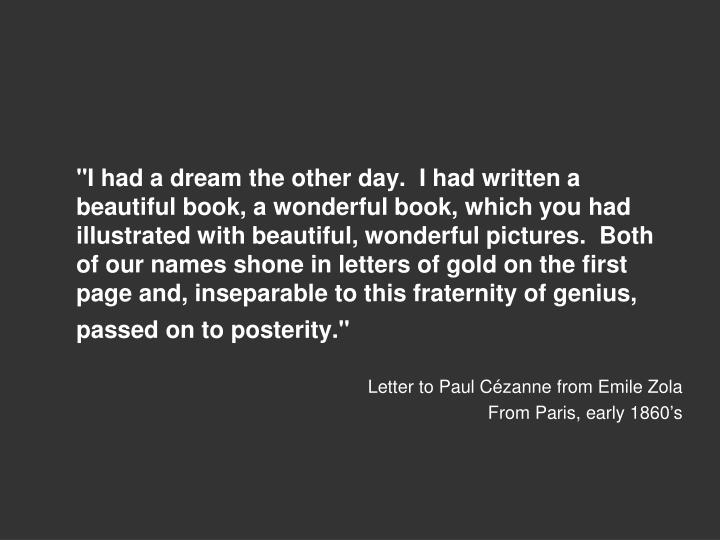 """""""I had a dream the other day.  I had written a beautiful book, a wonderful book, which you had illustrated with beautiful, wonderful pictures.  Both of our names shone in letters of gold on the first page and, inseparable to this fraternity of genius, passed on to posterity."""""""