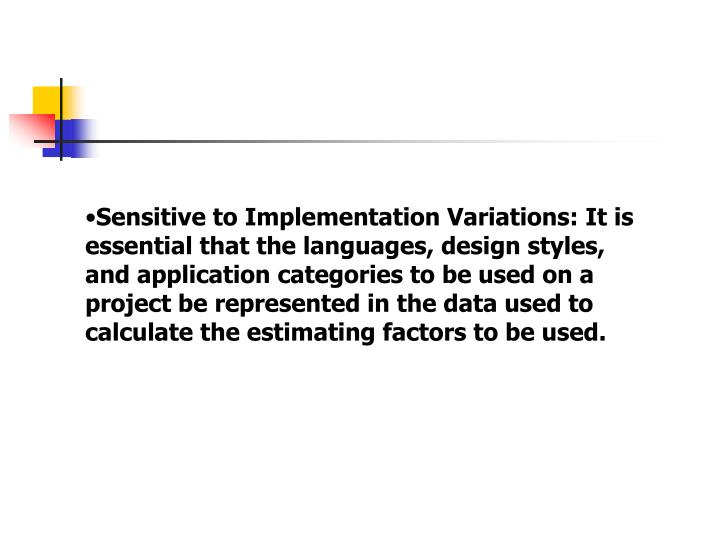 Sensitive to Implementation Variations: It is essential that the languages, design styles, and application categories to be used on a project be represented in the data used to calculate the estimating factors to be used.