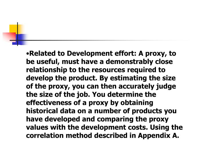 Related to Development effort: A proxy, to be useful, must have a demonstrably close relationship to the resources required to develop the product. By estimating the size of the proxy, you can then accurately judge the size of the job. You determine the effectiveness of a proxy by obtaining historical data on a number of products you have developed and comparing the proxy values with the development costs. Using the correlation method described in Appendix A.