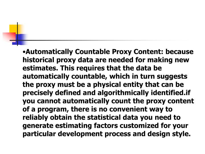 Automatically Countable Proxy Content: because historical proxy data are needed for making new estimates. This requires that the data be automatically countable, which in turn suggests the proxy must be a physical entity that can be precisely defined and algorithmically identified.if you cannot automatically count the proxy content of a program, there is no convenient way to reliably obtain the statistical data you need to generate estimating factors customized for your particular development process and design style.