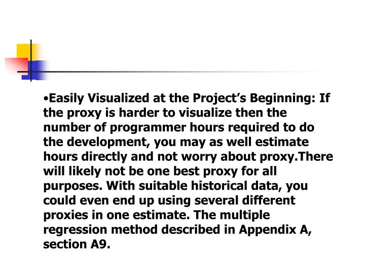 Easily Visualized at the Project's Beginning: If the proxy is harder to visualize then the number of programmer hours required to do the development, you may as well estimate hours directly and not worry about proxy.There will likely not be one best proxy for all purposes. With suitable historical data, you could even end up using several different proxies in one estimate. The multiple regression method described in Appendix A, section A9.