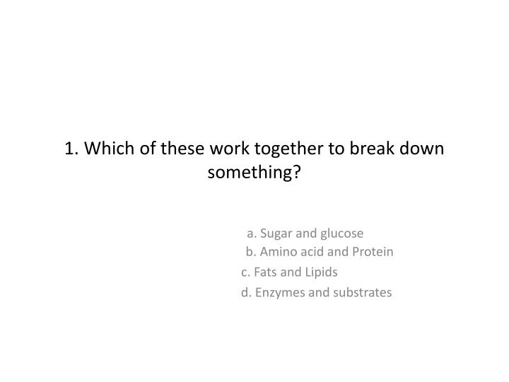 1 which of these work together to break down something