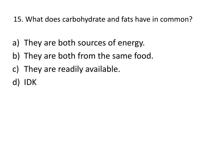 15. What does carbohydrate and fats have in common?