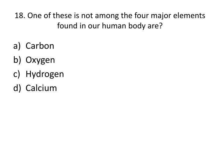 18. One of these is not among the four major elements found in our human body are?