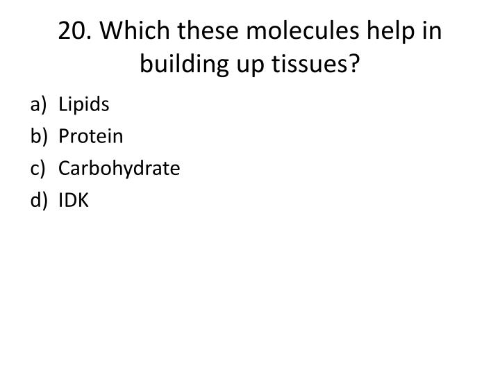 20. Which these molecules help in building up tissues?