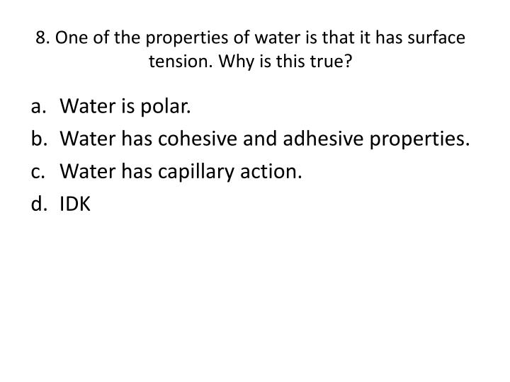 8. One of the properties of water is that it has surface tension. Why is this true?