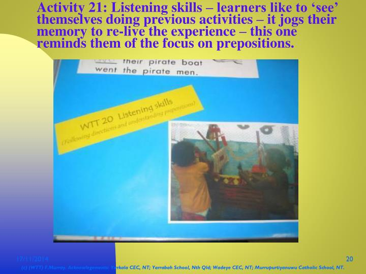 Activity 21: Listening skills – learners like to 'see' themselves doing previous activities – it jogs their memory to re-live the experience – this one reminds them of the focus on prepositions.