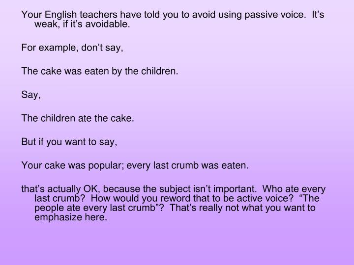 Your English teachers have told you to avoid using passive voice.  It's weak, if it's avoidable.