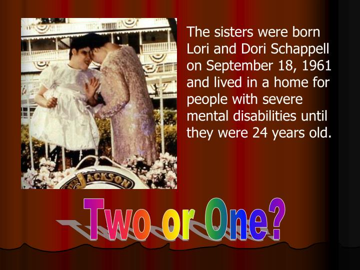 The sisters were born Lori and Dori Schappell on September 18, 1961 and lived in a home for people with severe mental disabilities until they were 24 years old.