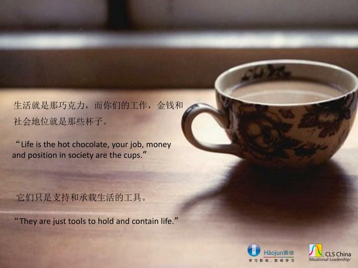 生活就是那巧克力,而你们的工作,金钱和社会地位就是那些杯子。