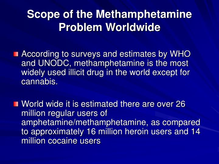 According to surveys and estimates by WHO and UNODC, methamphetamine is the most widely used illicit drug in the world except for cannabis.