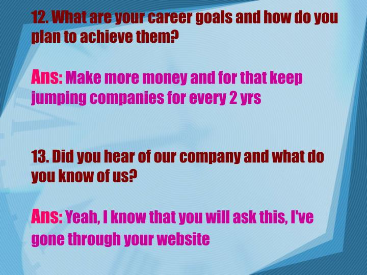 12. What are your career goals and how do you plan to achieve them?