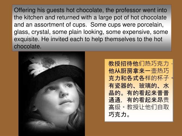 Offering his guests hot chocolate, the professor went into the kitchen and returned with a large pot of hot chocolate and an assortment of cups.  Some cups were porcelain, glass, crystal, some plain looking, some expensive, some exquisite. He invited each to help themselves to the hot chocolate.
