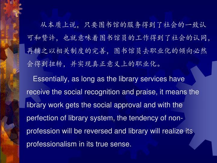 从本质上说,只要图书馆的服务得到了社会的一致认可和赞许,也就意味着图书馆员的工作得到了社会的认同,再辅之以相关制度的完善,图书馆员去职业化的倾向必然会得到扭转,并实现真正意义上的职业化。