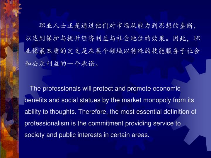 职业人士正是通过他们对市场从能力到思想的垄断,以达到保护与提升经济利益与社会地位的效果。因此,职业化最本质的定义是在某个领域以特殊的技能服务于社会和公众利益的一个承诺。