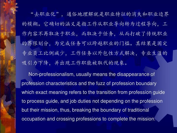 """""""去职业化"""",通俗地理解就是职业特征的消失和职业边界的模糊。它确切的涵义是指工作从职业导向转为过程导向,工作内容不再取决于职业,而取决于任务,从而打破了传统职业的界限划分,为完成任务可以跨越职业的门槛。其结果是固定专业员工比例减少,工作任务以外包性方式解决,专业生涯的吸引力下降,并出现工作职能被取代的现象。"""
