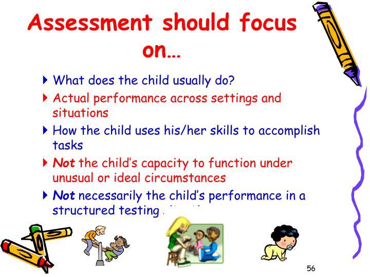 Assessment should focus on…