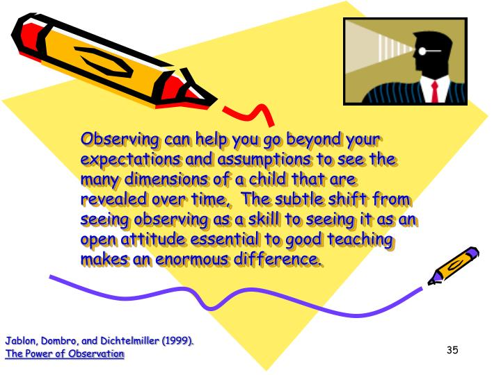 Observing can help you go beyond your expectations and assumptions to see the many dimensions of a child that are revealed over time,  The subtle shift from seeing observing as a skill to seeing it as an open attitude essential to good teaching makes an enormous difference.