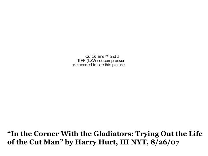 """""""In the Corner With the Gladiators: Trying Out the Life of the Cut Man"""" by Harry Hurt, III NYT, 8/26/07"""