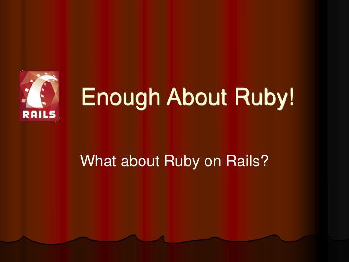 Enough About Ruby!