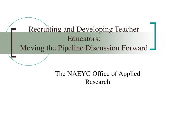 recruiting and developing teacher educators moving the pipeline discussion forward n.