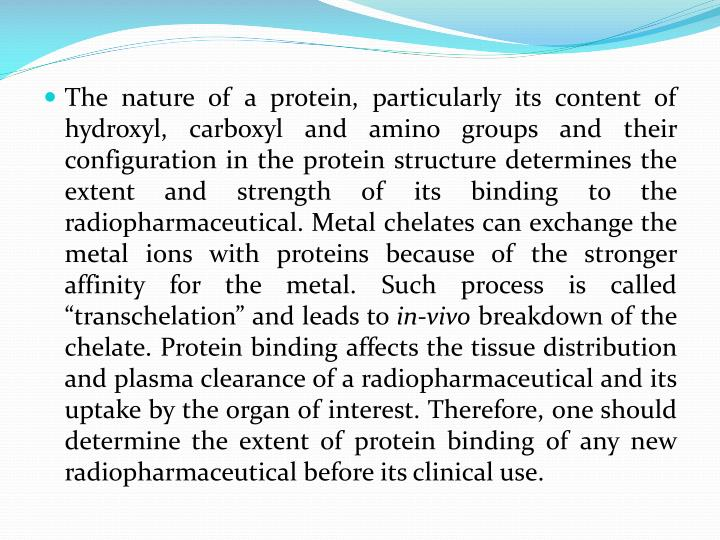 """The nature of a protein, particularly its content of hydroxyl, carboxyl and amino groups and their configuration in the protein structure determines the extent and strength of its binding to the radiopharmaceutical. Metal chelates can exchange the metal ions with proteins because of the stronger affinity for the metal. Such process is called """"transchelation"""" and leads to"""