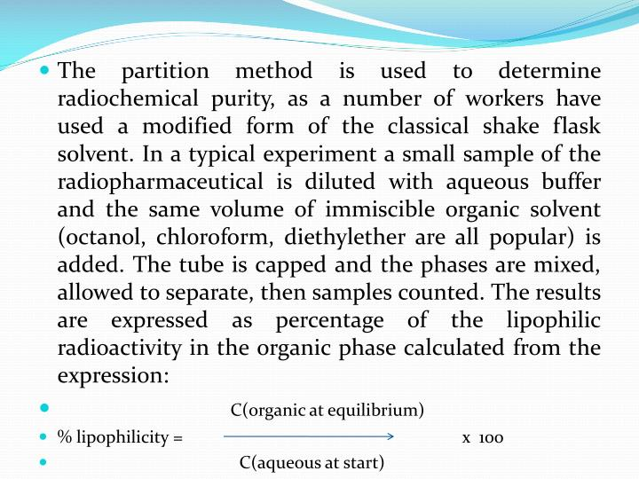 The partition method is used to determine radiochemical purity, as a number of workers have used a modified form of the classical shake flask solvent. In a typical experiment a small sample of the radiopharmaceutical is diluted with aqueous buffer and the same volume of immiscible organic solvent (octanol, chloroform, diethylether are all popular) is added. The tube is capped and the phases are mixed, allowed to separate, then samples counted. The results are expressed as percentage of the lipophilic radioactivity in the organic phase calculated from the expression: