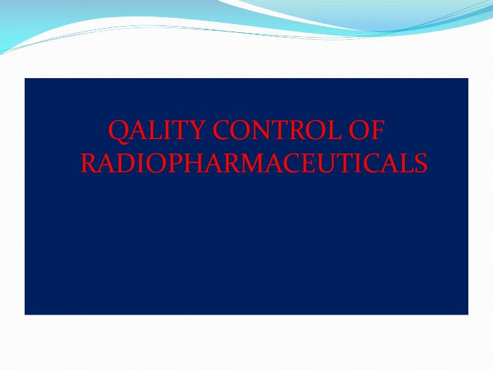QALITY CONTROL OF RADIOPHARMACEUTICALS