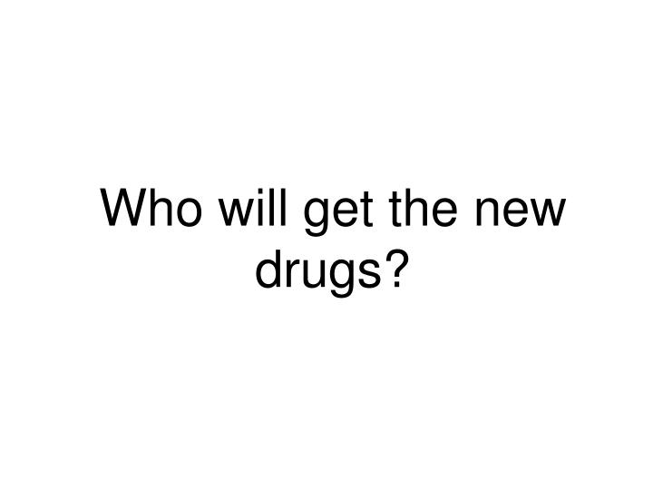 Who will get the new drugs?