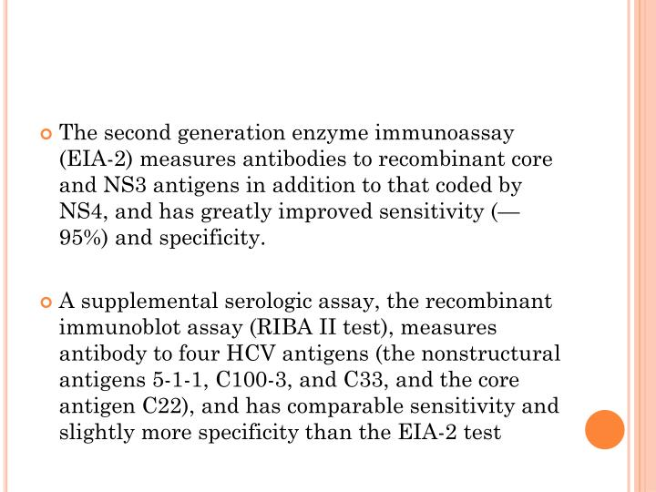 The second generation enzyme immunoassay (EIA-2) measures antibodies to recombinant core and NS3 antigens in addition to that coded by NS4, and has greatly improved sensitivity (—95%) and specificity.