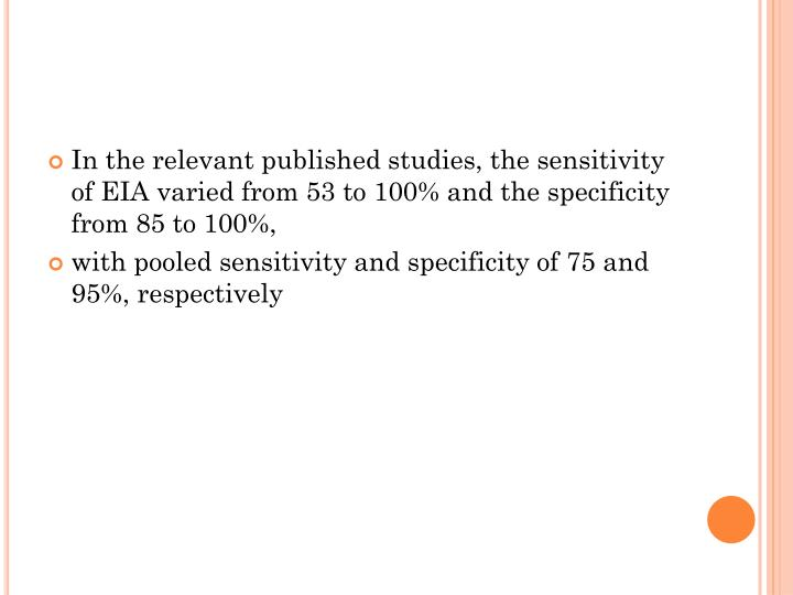 In the relevant published studies, the sensitivity of EIA varied from 53 to 100% and the specificity from 85 to 100%,