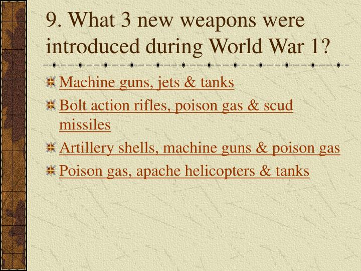 9. What 3 new weapons were introduced during World War 1?