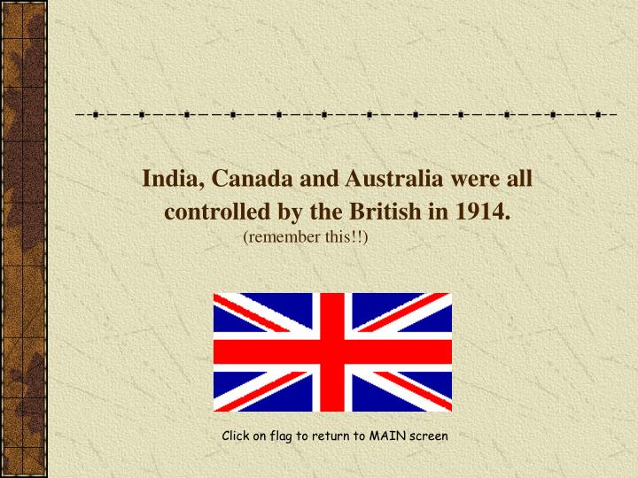 India, Canada and Australia were all    controlled by the British in 1914.