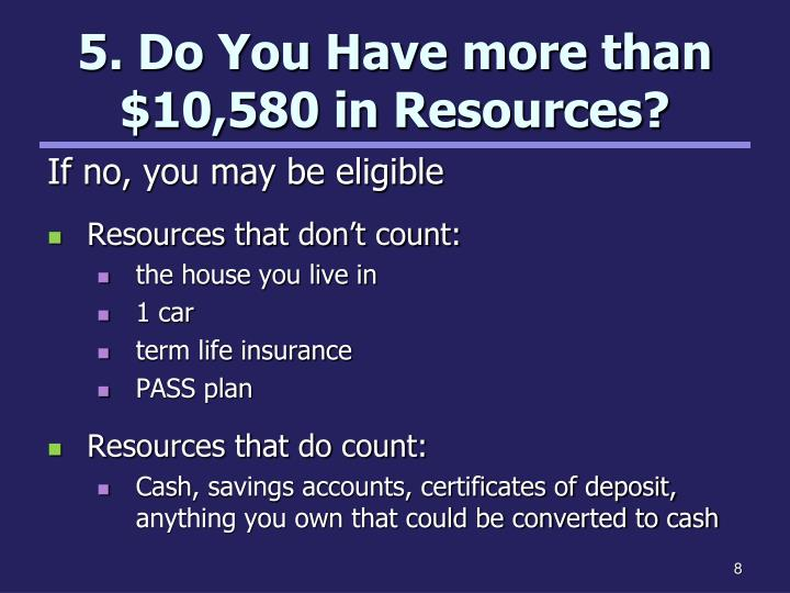 5. Do You Have more than $10,580 in Resources?