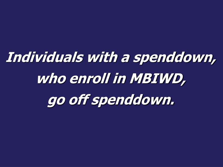 Individuals with a spenddown, who enroll in MBIWD,