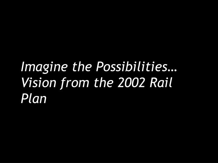 imagine the possibilities vision from the 2002 rail plan n.