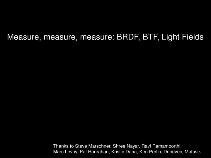 Measure measure measure brdf btf light fields