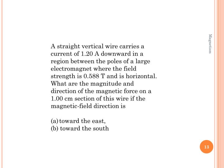 A straight vertical wire carries a current of 1.20 A downward in a region between the poles of a large electromagnet where the field strength is 0.588 T and is horizontal. What are the magnitude and direction of the magnetic force on a 1.00 cm section of this wire if the magnetic-field direction is