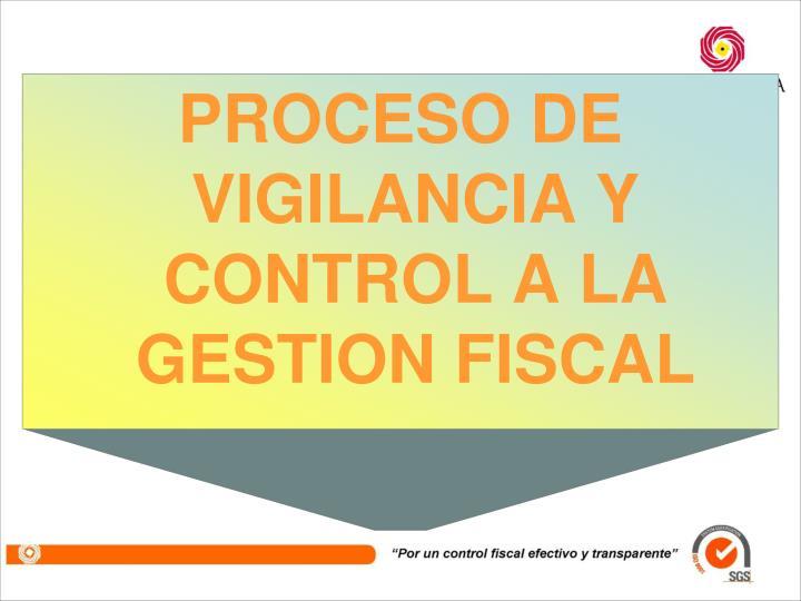 PROCESO DE VIGILANCIA Y CONTROL A LA GESTION FISCAL