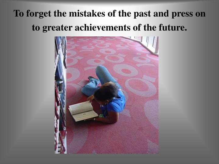 To forget the mistakes of the past and press on to greater achievements of the future.