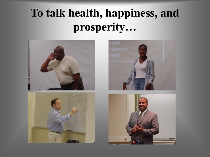 To talk health, happiness, and prosperity…