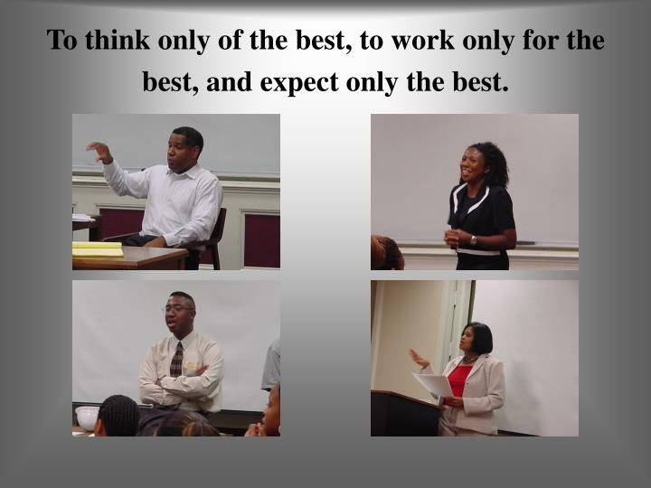 To think only of the best, to work only for the best, and expect only the best.