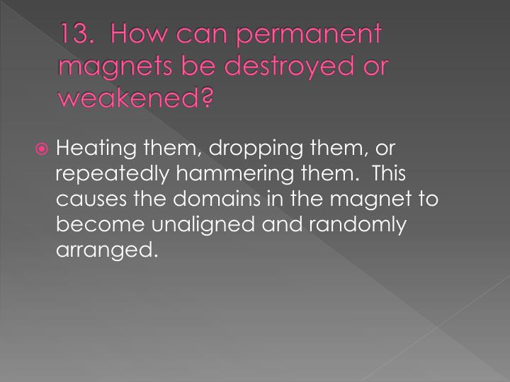 13.  How can permanent magnets be destroyed or weakened?