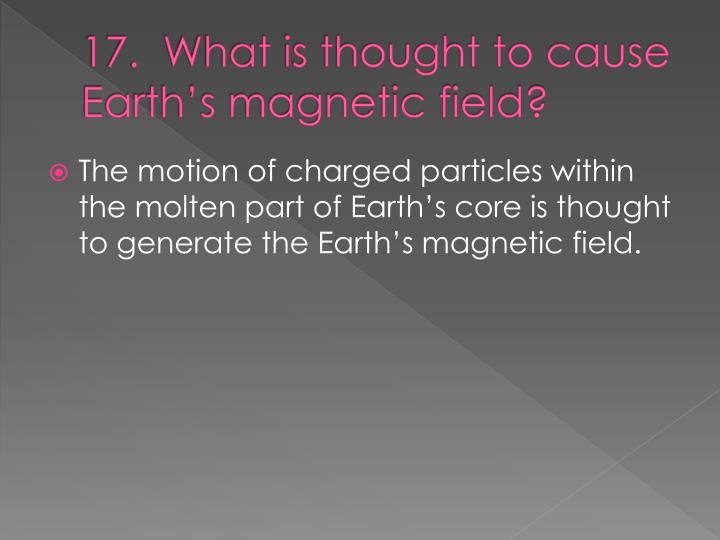 17.  What is thought to cause Earth's magnetic field?