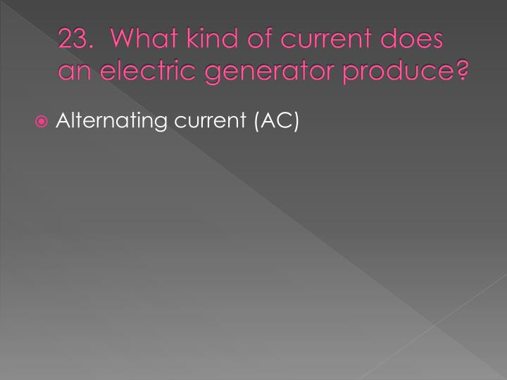 23.  What kind of current does an electric generator produce?