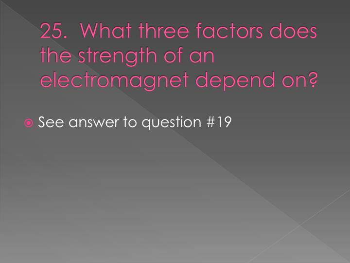 25.  What three factors does the strength of an electromagnet depend on?