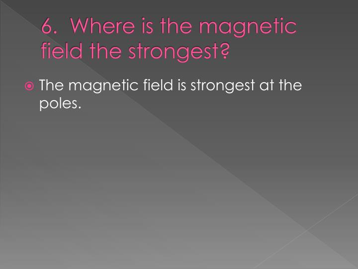 6.  Where is the magnetic field the strongest?
