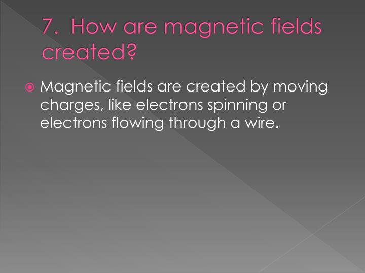 7.  How are magnetic fields created?